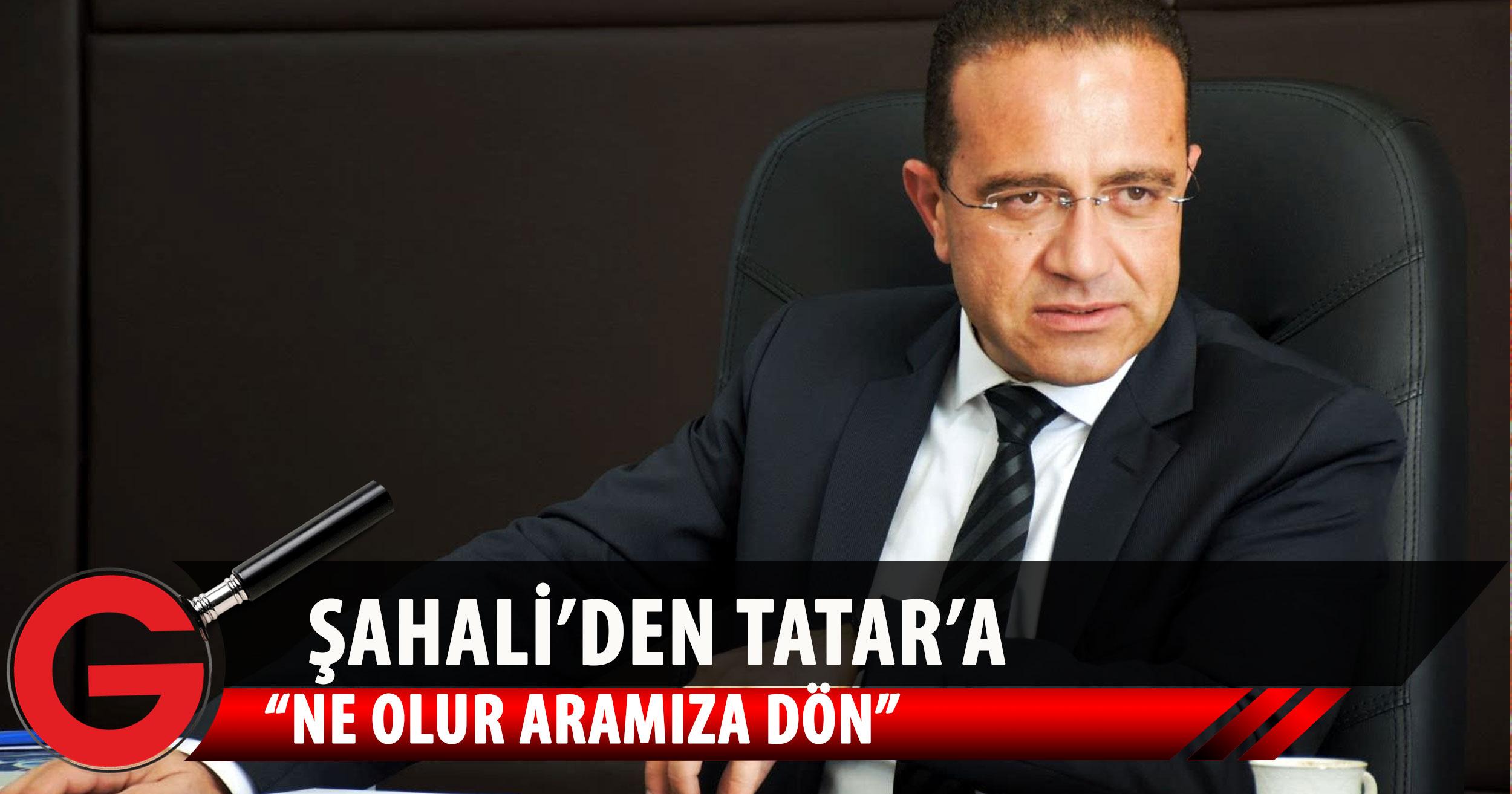 Şahali: Varsa o cesaretin, çık karşımıza, bunları bir de yüzümüze beraber söyle Sayın Tatar